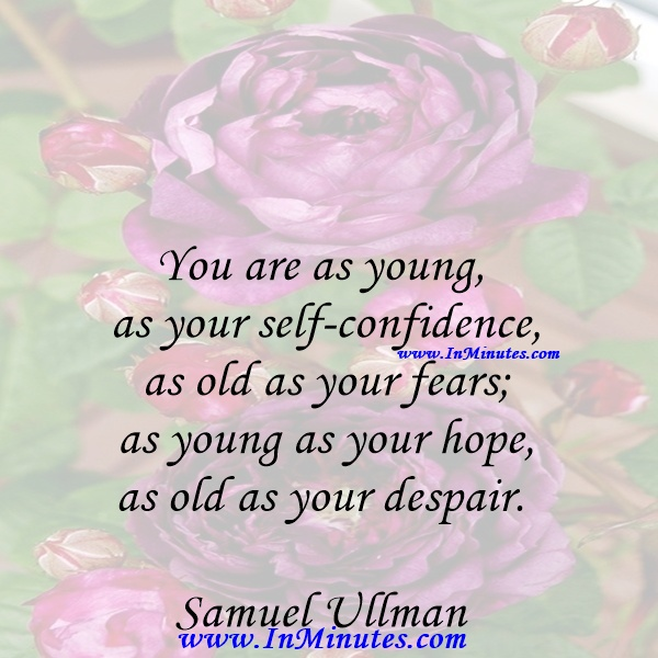 You are as young as your self-confidence, as old as your fears; as young as your hope, as old as your despair. Samuel Ullman