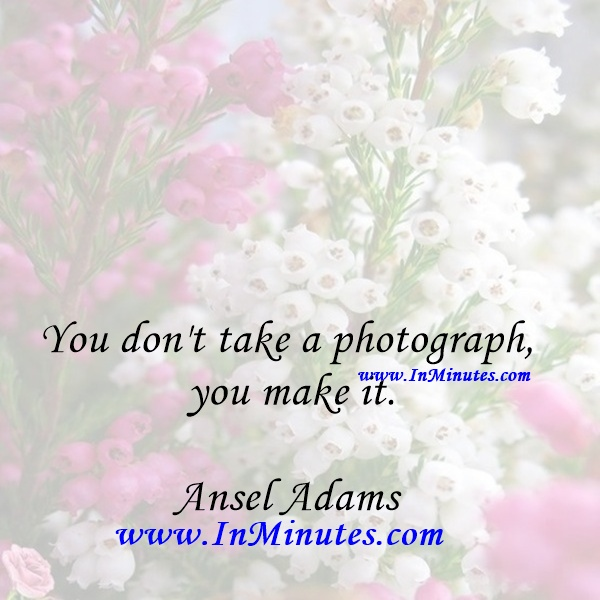 You don't take a photograph, you make it.Ansel Adams