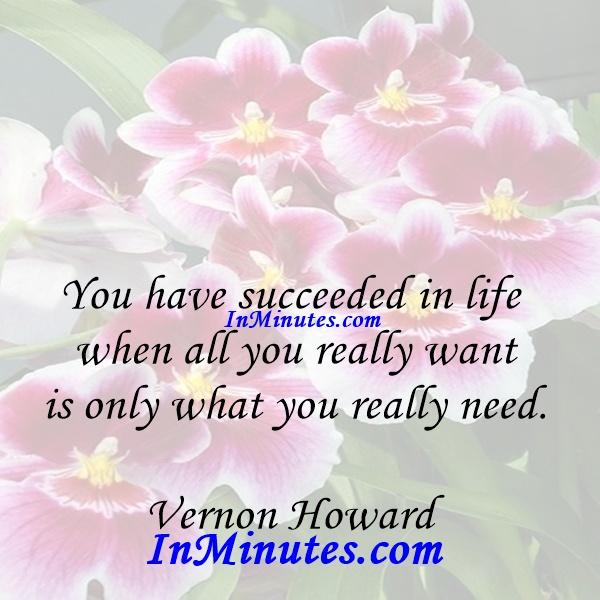 You have succeeded in life when all you really want is only what you really need. Vernon Howard