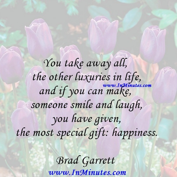 You take away all the other luxuries in life, and if you can make someone smile and laugh, you have given the most special gift happiness.Brad Garrett