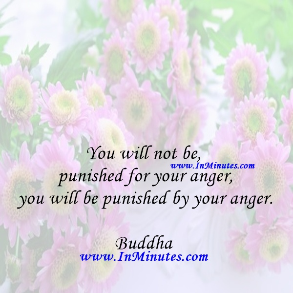 You will not be punished for your anger, you will be punished by your anger.Buddha