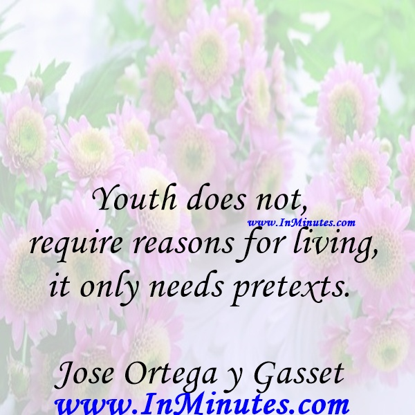 Youth does not require reasons for living, it only needs pretexts.Jose Ortega y Gasset