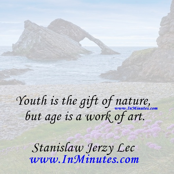 Youth is the gift of nature, but age is a work of art.Stanislaw Jerzy Lec