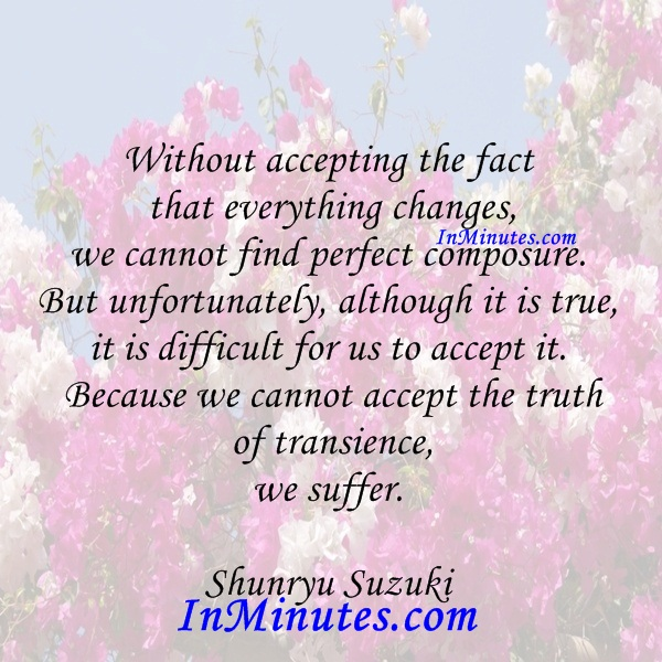 accepting-fact-changes-find-perfect-composure-unfortunately-true-difficult-accept-it-accept-truth-transience-suffer-shunryu-suzuki
