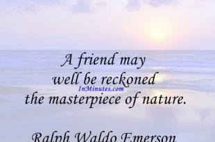 A friend may well be reckoned the masterpiece of nature. Ralph Waldo Emerson