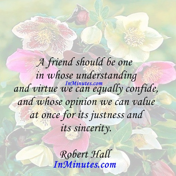 A friend should be one in whose understanding and virtue we can equally confide, and whose opinion we can value at once for its justness and its sincerity. Robert Hall