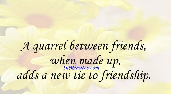 A quarrel between friends, when made up, adds a new tie to friendship. Saint Francis de Sales