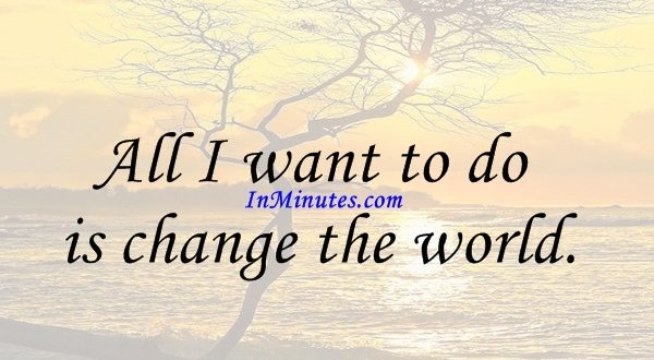 All I want to do is change the world. W. Clement Stone