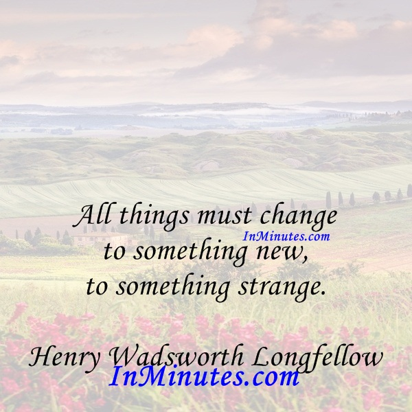 All things must change to something new, to something strange. Henry Wadsworth Longfellow