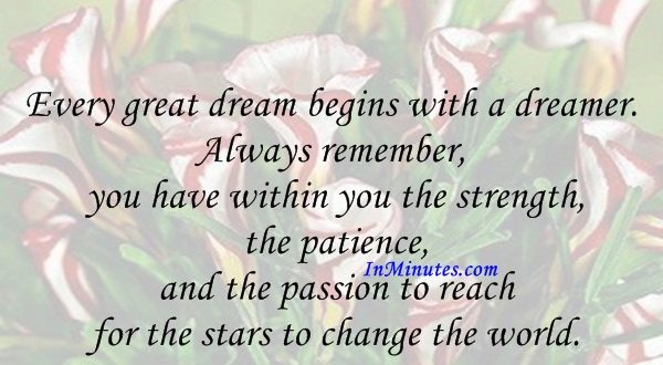 Every great dream begins with a dreamer. Always remember, you have within you the strength, the patience, and the passion to reach for the stars to change the world. Harriet Tubman