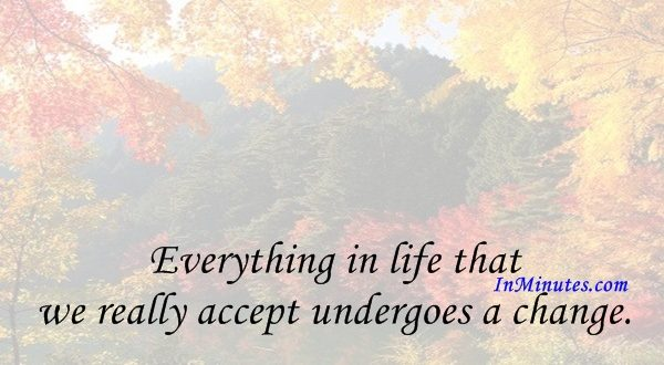 Everything in life that we really accept undergoes a change. Katherine Mansfield