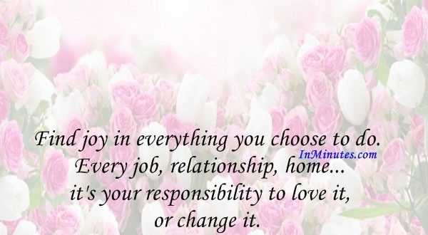 Find joy in everything you choose to do. Every job, relationship, home... it's your responsibility to love it, or change it. Chuck Palahniuk