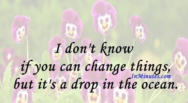 I don't know if you can change things, but it's a drop in the ocean. Julie Walters