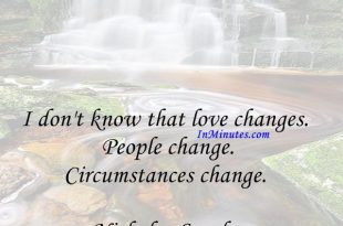 I don't know that love changes. People change. Circumstances change. Nicholas Sparks