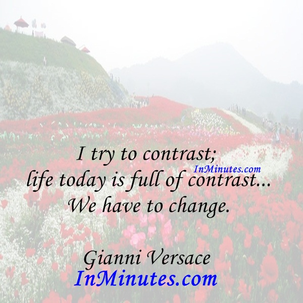I try to contrast; life today is full of contrast... We have to change. Gianni Versace