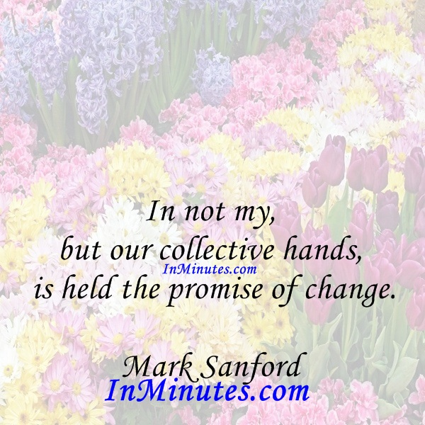 In not my, but our collective hands, is held the promise of change. Mark Sanford