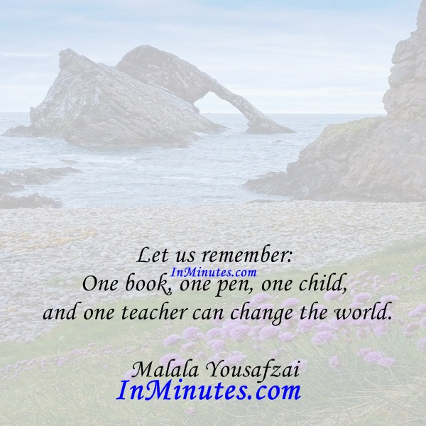 Let us remember One book, one pen, one child, and one teacher can change the world. Malala Yousafzai