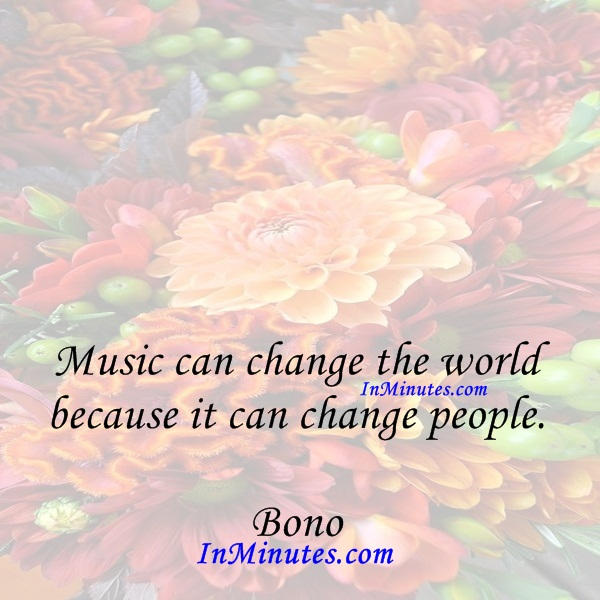 Music can change the world because it can change people. Bono