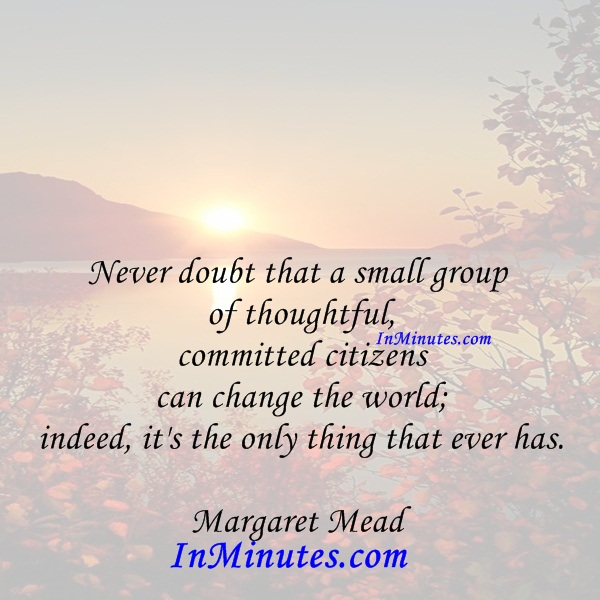 Never doubt that a small group of thoughtful, committed citizens can change the world; indeed, it's the only thing that ever has. Margaret Mead