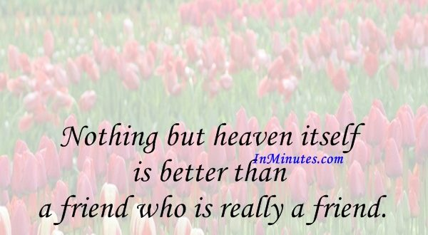 Nothing but heaven itself is better than a friend who is really a friend. Plautus