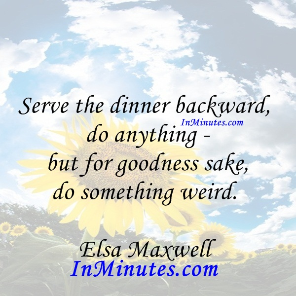Serve the dinner backward, do anything - but for goodness sake, do something weird. Elsa Maxwell
