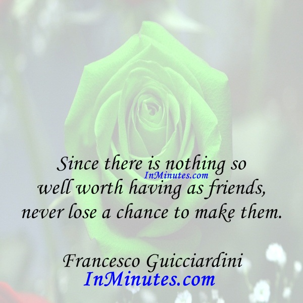 Since there is nothing so well worth having as friends, never lose a chance to make them. Francesco Guicciardini