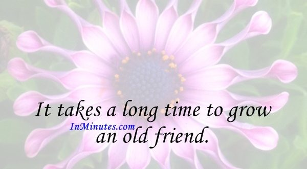 It takes a long time to grow an old friend. John Leonard