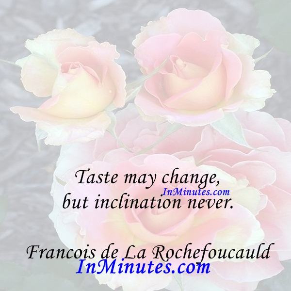 Taste may change, but inclination never. Francois de La Rochefoucauld