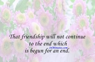 That friendship will not continue to the end which is begun for an end. Francis Quarles