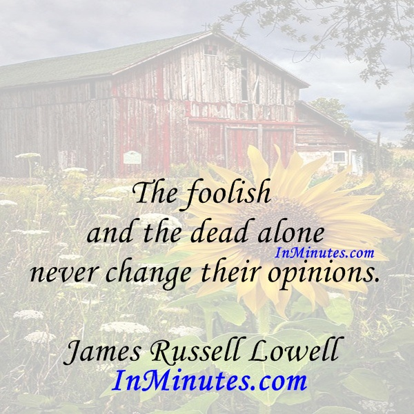 The foolish and the dead alone never change their opinions. James Russell Lowell