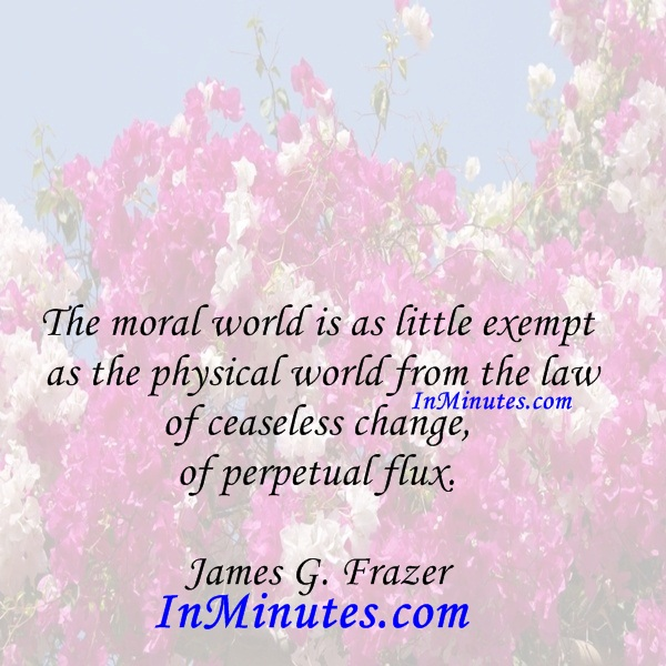 The moral world is as little exempt as the physical world from the law of ceaseless change, of perpetual flux. James G. Frazer
