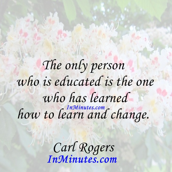 The only person who is educated is the one who has learned how to learn and change. Carl Rogers