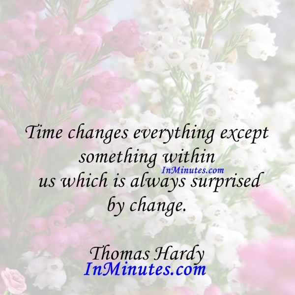 Time changes everything except something within us which is always surprised by change. Thomas Hardy