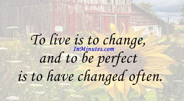To live is to change, and to be perfect is to have changed often. John Henry Newman