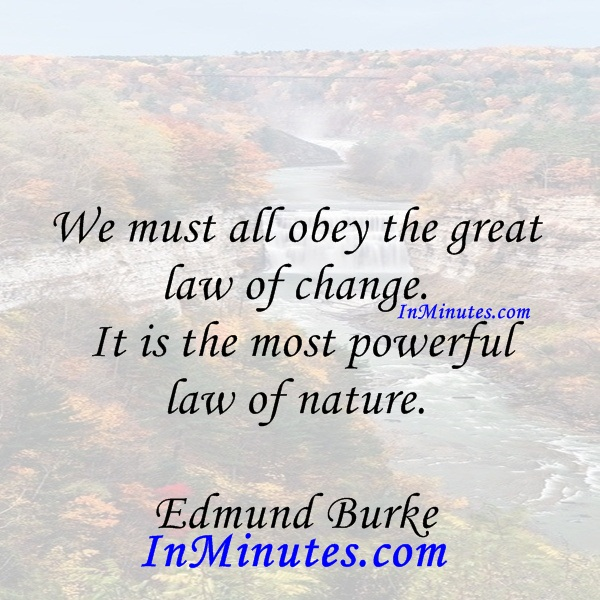 We must all obey the great law of change. It is the most powerful law of nature. Edmund Burke