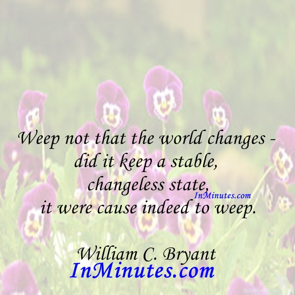 Weep not that the world changes - did it keep a stable, changeless state, it were cause indeed to weep. William C. Bryant