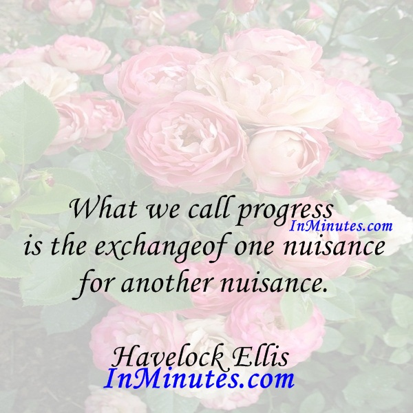 What we call progress is the exchange of one nuisance for another nuisance. Havelock Ellis