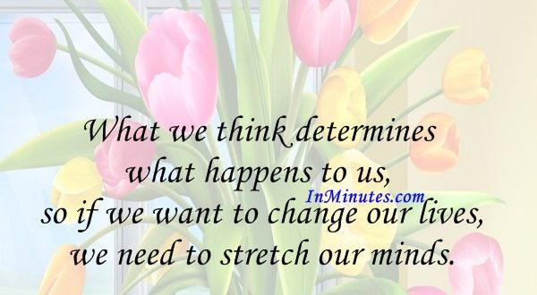 What we think determines what happens to us, so if we want to change our lives, we need to stretch our minds. Wayne Dyer