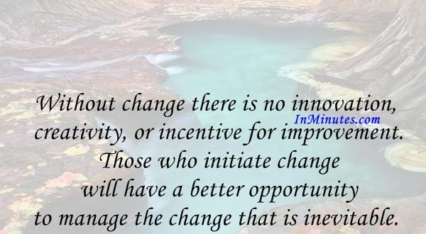 Without change there is no innovation, creativity, or incentive for improvement. Those who initiate change will have a better opportunity to manage the change that is inevitable. William Pollard