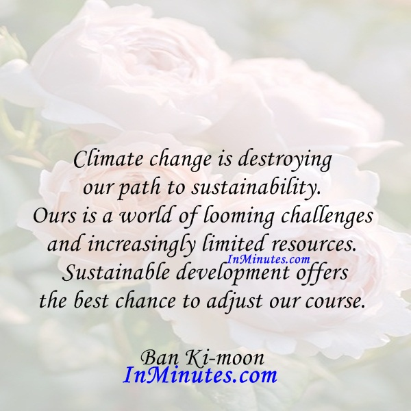 climate-change-destroying-path-sustainability-world-looming-challenges-increasingly-limited-resources-sustainable-development-offers-chance-adjust-course-ban-ki-moon