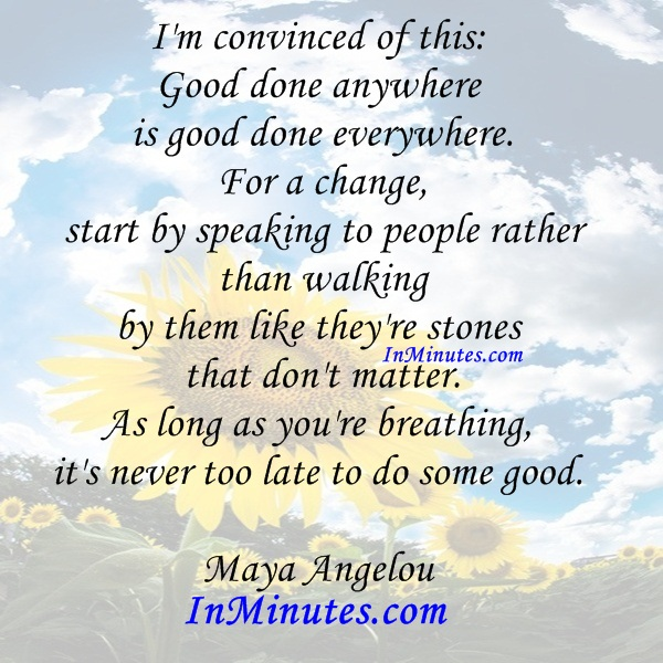 convinced-thisgood-good-everywhere-change-start-speaking-people-walking-stones-matter-long-breathing-late-good-maya-angelou