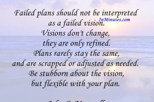 Failed plans should not be interpreted as a failed vision. Visions don't change, they are only refined. Plans rarely stay the same, and are scrapped or adjusted as needed. Be stubborn about the vision, but flexible with your plan. John C. Maxwell