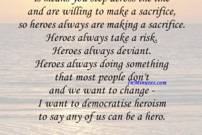 I'm saying to be a hero is means you step across the line and are willing to make a sacrifice, so heroes always are making a sacrifice. Heroes always take a risk. Heroes always deviant. Heroes always doing something that most people don't and we want to change - I want to democratise heroism to say any of us can be a hero. Philip Zimbardo
