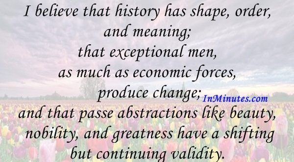 I believe that history has shape, order, and meaning; that exceptional men, as much as economic forces, produce change; and that passe abstractions like beauty, nobility, and greatness have a shifting but continuing validity. Camille Paglia