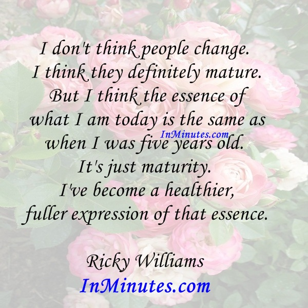 i-people-change-mature-essence-today-years-old-maturity-healthier-fuller-expression-essence-ricky-williams