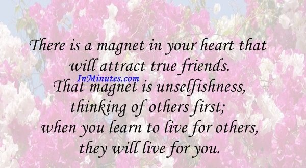 There is a magnet in your heart that will attract true friends. That magnet is unselfishness, thinking of others first; when you learn to live for others, they will live for you. Paramahansa Yogananda