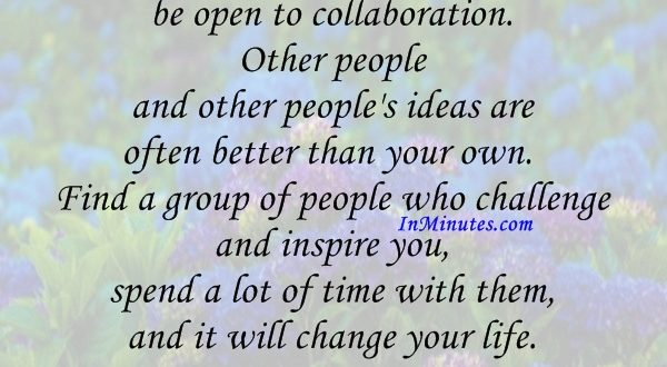 As you navigate through the rest of your life, be open to collaboration. Other people and other people's ideas are often better than your own. Find a group of people who challenge and inspire you, spend a lot of time with them, and it will change your life. Amy Poehler
