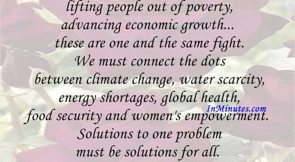 Saving our planet, lifting people out of poverty, advancing economic growth... these are one and the same fight. We must connect the dots between climate change, water scarcity, energy shortages, global health, food security and women's empowerment. Solutions to one problem must be solutions for all. Ban Ki-moon
