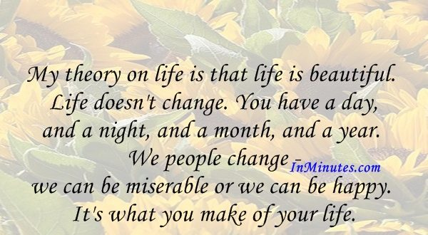 My theory on life is that life is beautiful. Life doesn't change. You have a day, and a night, and a month, and a year. We people change - we can be miserable or we can be happy. It's what you make of your life. Mohammed bin Rashid Al Maktoum