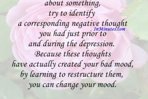 Every time you feel depressed about something, try to identify a corresponding negative thought you had just prior to and during the depression. Because these thoughts have actually created your bad mood, by learning to restructure them, you can change your mood. David D. Burns